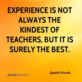 Spanish Proverb  - Experience is not always the kindest of teachers, but it is surely the best.