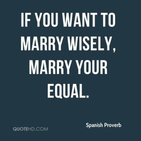 Spanish Proverb  - If you want to marry wisely, marry your equal.