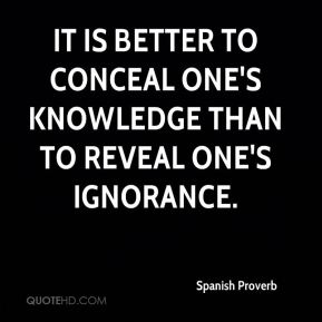 Spanish Proverb  - It is better to conceal one's knowledge than to reveal one's ignorance.