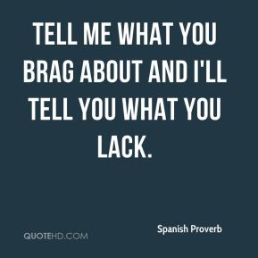 Spanish Proverb  - Tell me what you brag about and I'll tell you what you lack.