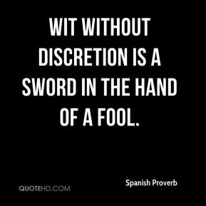 Spanish Proverb  - Wit without discretion is a sword in the hand of a fool.
