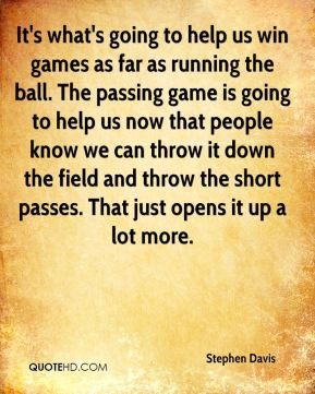 It's what's going to help us win games as far as running the ball. The passing game is going to help us now that people know we can throw it down the field and throw the short passes. That just opens it up a lot more.