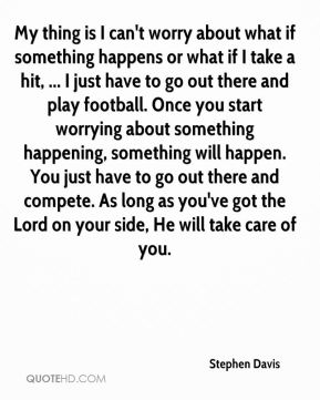 My thing is I can't worry about what if something happens or what if I take a hit, ... I just have to go out there and play football. Once you start worrying about something happening, something will happen. You just have to go out there and compete. As long as you've got the Lord on your side, He will take care of you.