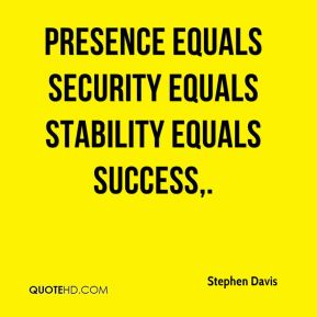 Presence equals security equals stability equals success.