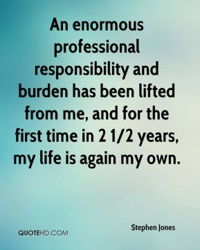 Stephen Jones  - An enormous professional responsibility and burden has been lifted from me, and for the first time in 2 1/2 years, my life is again my own.