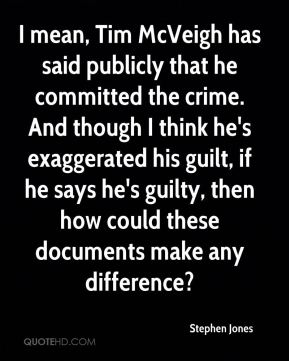Stephen Jones  - I mean, Tim McVeigh has said publicly that he committed the crime. And though I think he's exaggerated his guilt, if he says he's guilty, then how could these documents make any difference?