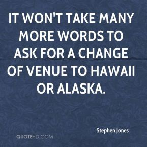 Stephen Jones  - It won't take many more words to ask for a change of venue to Hawaii or Alaska.