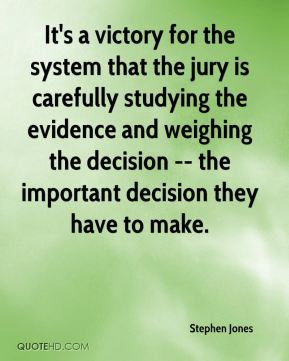 Stephen Jones  - It's a victory for the system that the jury is carefully studying the evidence and weighing the decision -- the important decision they have to make.