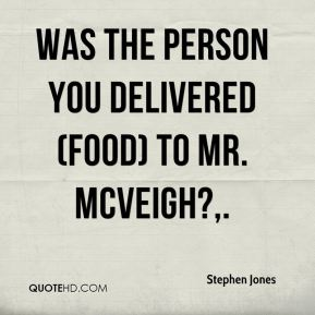 Stephen Jones  - Was the person you delivered (food) to Mr. McVeigh?.