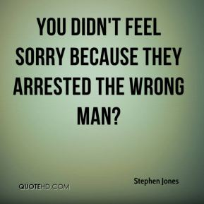 Stephen Jones  - You didn't feel sorry because they arrested the wrong man?