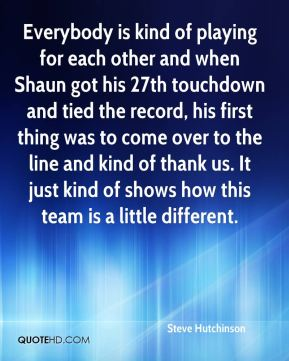Steve Hutchinson  - Everybody is kind of playing for each other and when Shaun got his 27th touchdown and tied the record, his first thing was to come over to the line and kind of thank us. It just kind of shows how this team is a little different.