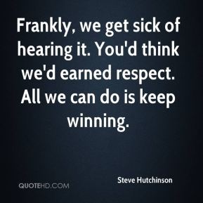 Steve Hutchinson  - Frankly, we get sick of hearing it. You'd think we'd earned respect. All we can do is keep winning.