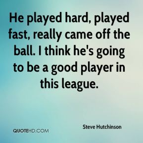 He played hard, played fast, really came off the ball. I think he's going to be a good player in this league.