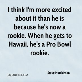 I think I'm more excited about it than he is because he's now a rookie. When he gets to Hawaii, he's a Pro Bowl rookie.