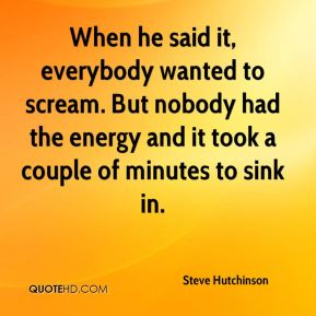Steve Hutchinson  - When he said it, everybody wanted to scream. But nobody had the energy and it took a couple of minutes to sink in.