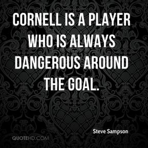 Steve Sampson  - Cornell is a player who is always dangerous around the goal.