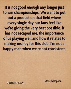 It is not good enough any longer just to win championships. We want to put out a product on that field where every single day our fans feel like we're giving the very best possible. It has not escaped me, the importance of us playing well and how it relates to making money for this club. I'm not a happy man when we're not consistent.