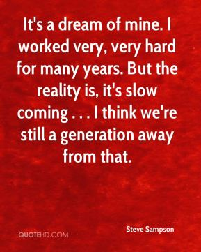It's a dream of mine. I worked very, very hard for many years. But the reality is, it's slow coming . . . I think we're still a generation away from that.