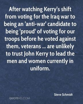 After watching Kerry's shift from voting for the Iraq war to being an 'anti-war' candidate to being 'proud' of voting for our troops before he voted against them, veterans ... are unlikely to trust John Kerry to lead the men and women currently in uniform.