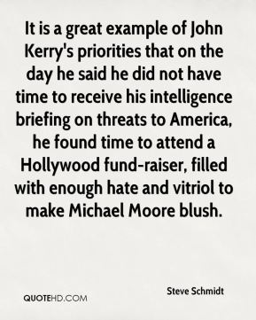 It is a great example of John Kerry's priorities that on the day he said he did not have time to receive his intelligence briefing on threats to America, he found time to attend a Hollywood fund-raiser, filled with enough hate and vitriol to make Michael Moore blush.