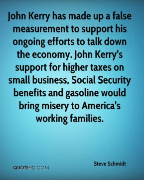 John Kerry has made up a false measurement to support his ongoing efforts to talk down the economy. John Kerry's support for higher taxes on small business, Social Security benefits and gasoline would bring misery to America's working families.
