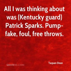 All I was thinking about was (Kentucky guard) Patrick Sparks. Pump-fake, foul, free throws.