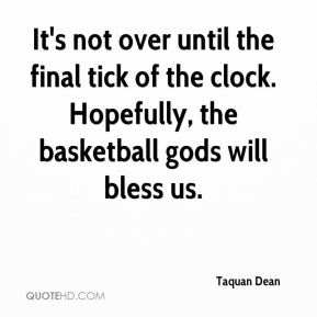 It's not over until the final tick of the clock. Hopefully, the basketball gods will bless us.