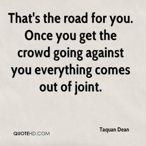 That's the road for you. Once you get the crowd going against you everything comes out of joint.