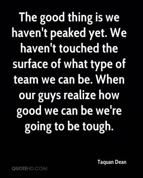 The good thing is we haven't peaked yet. We haven't touched the surface of what type of team we can be. When our guys realize how good we can be we're going to be tough.
