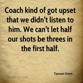 Taurean Green  - Coach kind of got upset that we didn't listen to him. We can't let half our shots be threes in the first half.