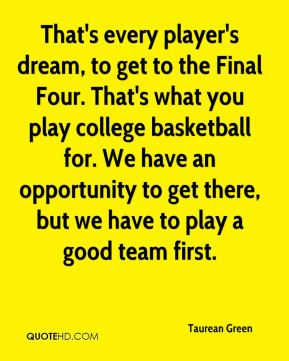 That's every player's dream, to get to the Final Four. That's what you play college basketball for. We have an opportunity to get there, but we have to play a good team first.