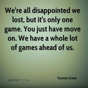 We're all disappointed we lost, but it's only one game. You just have move on. We have a whole lot of games ahead of us.