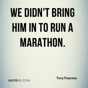 We didn't bring him in to run a marathon.