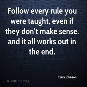 Follow every rule you were taught, even if they don't make sense, and it all works out in the end.