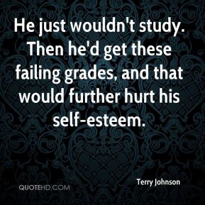 Terry Johnson  - He just wouldn't study. Then he'd get these failing grades, and that would further hurt his self-esteem.