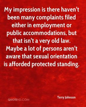 Terry Johnson  - My impression is there haven't been many complaints filed either in employment or public accommodations, but that isn't a very old law. Maybe a lot of persons aren't aware that sexual orientation is afforded protected standing.