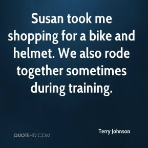 Terry Johnson  - Susan took me shopping for a bike and helmet. We also rode together sometimes during training.