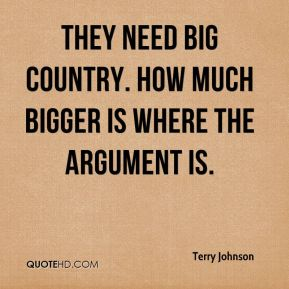 Terry Johnson  - They need big country. How much bigger is where the argument is.
