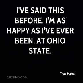 I've said this before, I'm as happy as I've ever been, at Ohio State.
