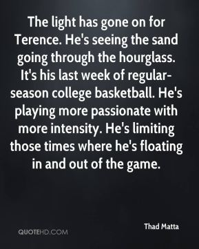 The light has gone on for Terence. He's seeing the sand going through the hourglass. It's his last week of regular-season college basketball. He's playing more passionate with more intensity. He's limiting those times where he's floating in and out of the game.