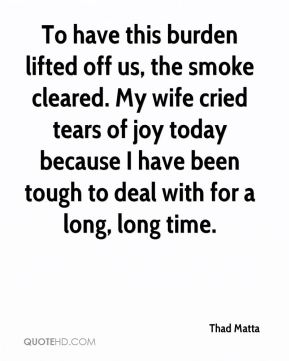 Thad Matta  - To have this burden lifted off us, the smoke cleared. My wife cried tears of joy today because I have been tough to deal with for a long, long time.