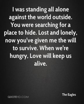The Eagles  - I was standing all alone against the world outside. You were searching for a place to hide. Lost and lonely, now you've given me the will to survive. When we're hungry, Love will keep us alive.