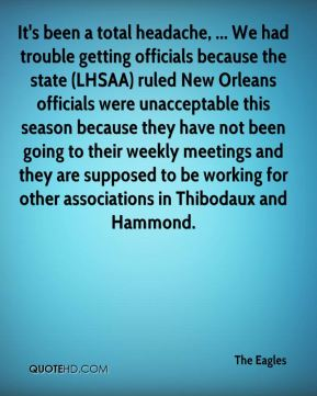 The Eagles  - It's been a total headache, ... We had trouble getting officials because the state (LHSAA) ruled New Orleans officials were unacceptable this season because they have not been going to their weekly meetings and they are supposed to be working for other associations in Thibodaux and Hammond.