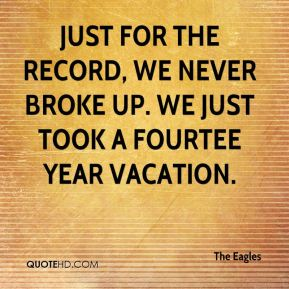 Just for the record, we never broke up. We just took a fourtee year vacation.
