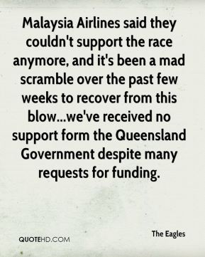 The Eagles  - Malaysia Airlines said they couldn't support the race anymore, and it's been a mad scramble over the past few weeks to recover from this blow...we've received no support form the Queensland Government despite many requests for funding.