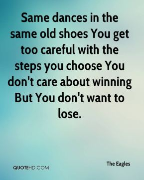 The Eagles  - Same dances in the same old shoes You get too careful with the steps you choose You don't care about winning But You don't want to lose.