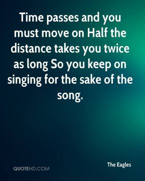 The Eagles  - Time passes and you must move on Half the distance takes you twice as long So you keep on singing for the sake of the song.