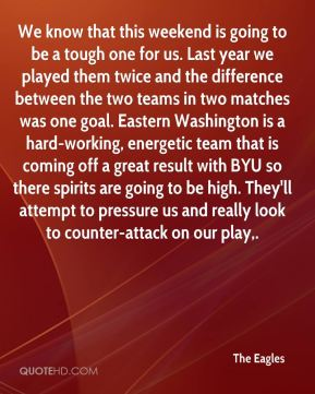 We know that this weekend is going to be a tough one for us. Last year we played them twice and the difference between the two teams in two matches was one goal. Eastern Washington is a hard-working, energetic team that is coming off a great result with BYU so there spirits are going to be high. They'll attempt to pressure us and really look to counter-attack on our play.