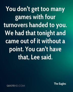 You don't get too many games with four turnovers handed to you. We had that tonight and came out of it without a point. You can't have that, Lee said.