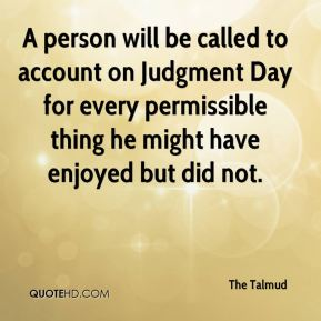 The Talmud  - A person will be called to account on Judgment Day for every permissible thing he might have enjoyed but did not.